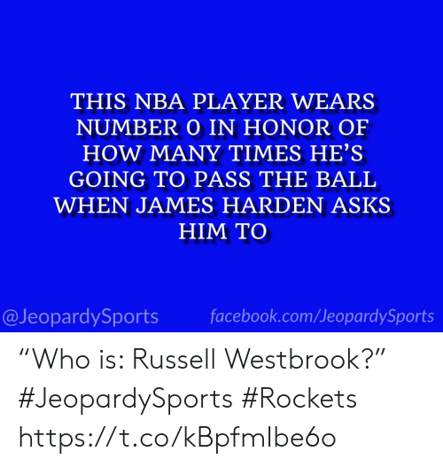 "In Honor Of: THIS NBA PLAYER WEARS  NUMBER O IN HONOR OF  HOW MANY TIMES HE'S  GOING TO PASS THE BALL  WHEN JAMES HARDEN ASKS  HIM TO  facebook.com/JeopardySports  @JeopardySports ""Who is: Russell Westbrook?"" #JeopardySports #Rockets https://t.co/kBpfmIbe6o"