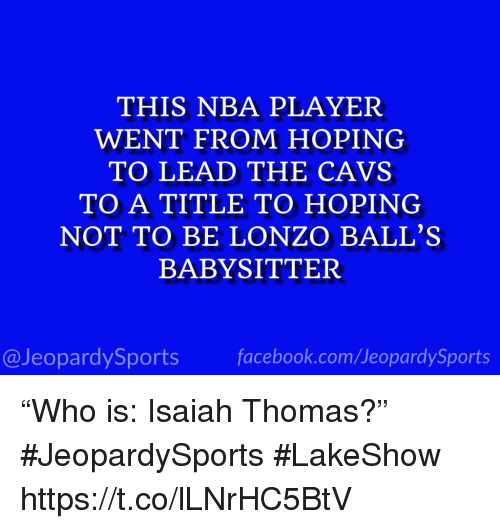 "Cavs, Nba, and Sports: THIS NBA PLAYER  WENT FROM HOPING  TO LEAD THE CAVS  TO A TITLE TO HOPING  NOT TO BE LONZO BALL'S  BABYSITTER  @JeopardySportsfacebook.com/JeopardySports ""Who is: Isaiah Thomas?"" #JeopardySports #LakeShow https://t.co/lLNrHC5BtV"