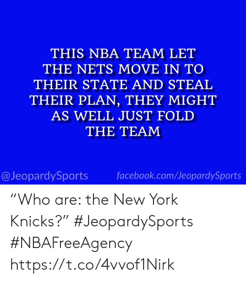 "Facebook, New York Knicks, and Nba: THIS NBA TEAM LET  THE NETS MOVE IN TO  THEIR STATE AND STEAL  THEIR PLAN, THEY MIGHT  AS WELL JUST FOLD  THE TEAM  facebook.com/JeopardySports  @JeopardySports ""Who are: the New York Knicks?"" #JeopardySports #NBAFreeAgency https://t.co/4vvof1Nirk"