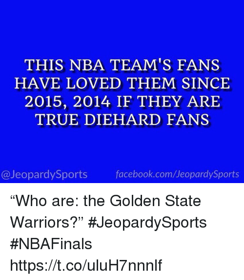 "Facebook, Golden State Warriors, and Nba: THIS NBA TEAM'S FANS  HAVE LOVED THEM SINCE  2015, 2014 IF THEY ARIE  TRUE DIEHARD FANS  @JeopardySports facebook.com/JeopardySports ""Who are: the Golden State Warriors?"" #JeopardySports #NBAFinals https://t.co/uluH7nnnlf"