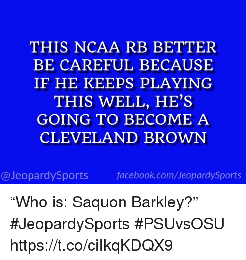 """Facebook, Sports, and Cleveland Brown: THIS NCAA RB BETTER  BE CAREFUL BECAUSE  IF HE KEEPS PLAYING  THIS WELL, HE'S  GOING TO BECOME A  CLEVELAND BROWN  @JeopardySports facebook.com/JeopardySports """"Who is: Saquon Barkley?"""" #JeopardySports #PSUvsOSU https://t.co/ciIkqKDQX9"""