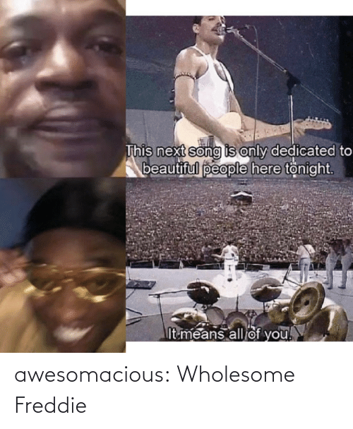 Beautiful, Tumblr, and Blog: This next song is only dedicated to  beautiful people here tonight.  It means all of you! awesomacious:  Wholesome Freddie