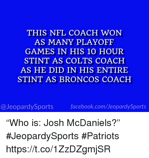 """Indianapolis Colts, Nfl, and Patriotic: THIS NFL COACH WON  AS MANY PLAYOFF  GAMES IN HIS 10 HOUR  STINT AS COLTS COACH  AS HE DID IN HIS ENTIRE  STINT AS BRONCOS COACH  @JeopardySportsfacebook.com/JeopardySports """"Who is: Josh McDaniels?"""" #JeopardySports #Patriots https://t.co/1ZzDZgmjSR"""