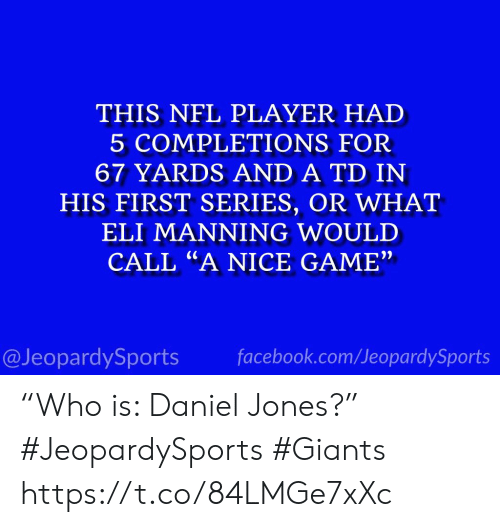 """manning: THIS NFL PLAYER HAD  5 COMPLETIONS FOR  67 YARDS AND A TD IN  HIS FIRST SERIES, OR WHAT  ELI MANNING WOULD  CALL """"A NICE GAME""""  facebook.com/JeopardySports  @JeopardySports """"Who is: Daniel Jones?"""" #JeopardySports #Giants https://t.co/84LMGe7xXc"""