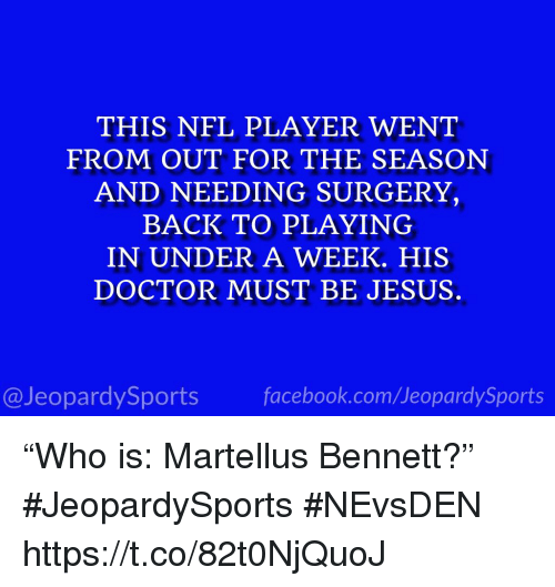 "martellus bennett: THIS NFL PLAYER WENT  FROM OUT FOR THE SEASON  AND NEEDING SURGERY,  BACK TO PLAYING  IN UNDER A WEEK. HIS  DOCTOR MUST BE JESUS  @JeopardySportsfacebook.com/JeopardySports ""Who is: Martellus Bennett?"" #JeopardySports #NEvsDEN https://t.co/82t0NjQuoJ"