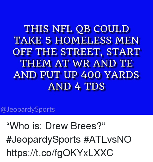 """Homeless, Nfl, and Sports: THIS NFL QB COULD  TAKE 5 HOMELESS MEN  OFF THE STREET, START  THEM AT WR AND TE  AND PUT UP 400 YARDS  AND 4 TDS  @JeopardySports """"Who is: Drew Brees?"""" #JeopardySports #ATLvsNO https://t.co/fgOKYxLXXC"""