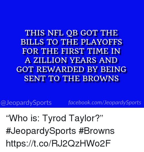 """Nfl, Sports, and Browns: THIS NFL QB GOT THE  BILLS TO THE PLAYOFFS  FOR THE FIRST TIME IN  A ZILLION YEARS AND  GOT REWARDED BY BEING  SENT TO THE BROWNS  @JeopardySportsfacebook.com/JeopardySports """"Who is: Tyrod Taylor?"""" #JeopardySports #Browns https://t.co/RJ2QzHWo2F"""