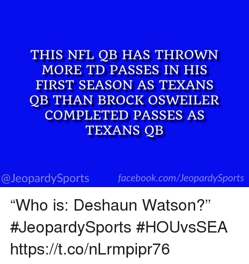 """Nfl, Sports, and Brock: THIS NFL QB HAS THROWN  MORE TD PASSES IN HIS  FIRST SEASON AS TEXANS  QB THAN BROCK OSWEILER  COMPLETED PASSES AS  TEXANS QB  @JeopardySportsfacebook.com/JeopardySports """"Who is: Deshaun Watson?"""" #JeopardySports #HOUvsSEA https://t.co/nLrmpipr76"""