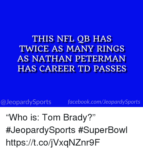 """Facebook, Nfl, and Sports: THIS NFL QB HAS  TWICE AS MANY RINGS  AS NATHAN PETERMAN  HAS CAREER TD PASSES  @JeopardySports facebook.com/JeopardySports """"Who is: Tom Brady?"""" #JeopardySports #SuperBowl https://t.co/jVxqNZnr9F"""