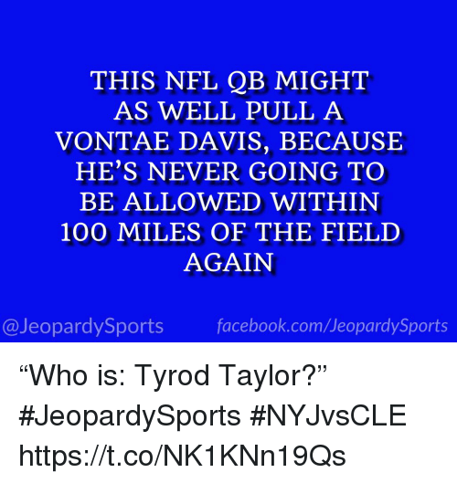 """Anaconda, Facebook, and Nfl: THIS NFL QB MIGHT  AS WELL PULL A  VONTAE DAVIS, BECAUSE  HE'S NEVER GOING TO  BE ALLOWED WITHIN  100 MILES OF THE FIELD  AGAIN  @JeopardySports facebook.com/JeopardySports """"Who is: Tyrod Taylor?"""" #JeopardySports #NYJvsCLE https://t.co/NK1KNn19Qs"""