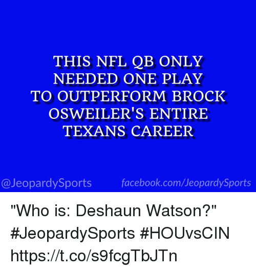 """Facebook, Nfl, and Sports: THIS NFL QB ONLY  NEEDED ONE PLAY  TO OUTPERFORM BROCK  OSWEILER'S ENTIRE  TEXANS CAREER  @JeopardySports facebook.com/JeopardySports """"Who is: Deshaun Watson?"""" #JeopardySports #HOUvsCIN https://t.co/s9fcgTbJTn"""