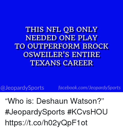 """Facebook, Nfl, and Sports: THIS NFL QB ONLY  NEEDED ONE PLAY  TO OUTPERFORM BROCK  OSWEILER'S ENTIRE  TEXANS CAREER  @JeopardySports facebook.com/JeopardySports """"Who is: Deshaun Watson?"""" #JeopardySports #KCvsHOU https://t.co/h02yQpF1ot"""