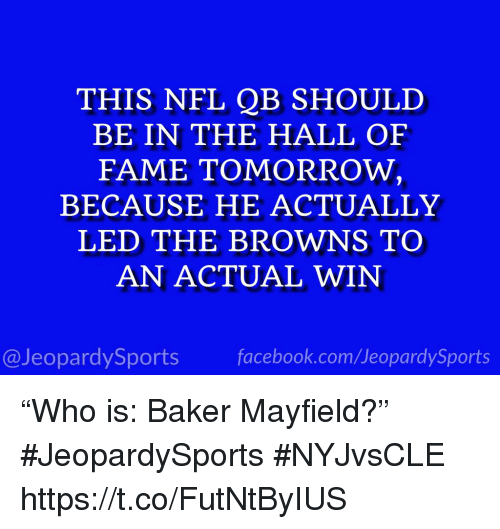 "Facebook, Nfl, and Sports: THIS NFL QB SHOULD  BE IN THE HALL OF  FAME TOMORROW,  BECAUSE HE ACTUALLY  LED THE BROWNS TO  AN ACTUAL WIN  @JeopardySports facebook.com/JeopardySports ""Who is: Baker Mayfield?"" #JeopardySports #NYJvsCLE https://t.co/FutNtByIUS"