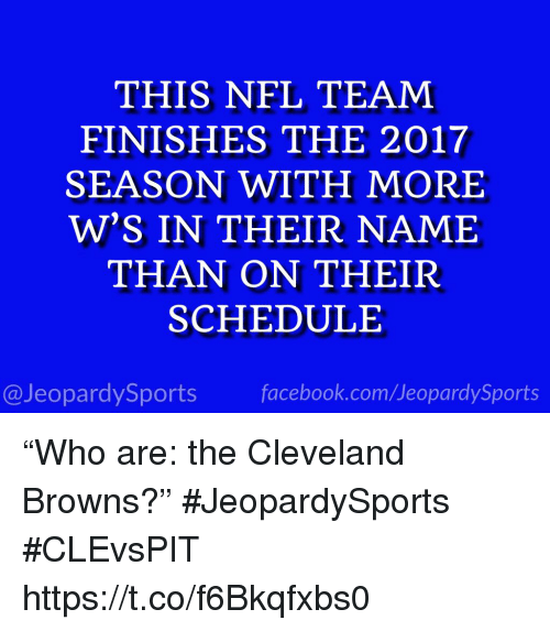 "Cleveland Browns, Facebook, and Nfl: THIS NFL TEAM  FINISHES THE 2017  SEASON WITH MORE  W'S IN THEIR NAME  THAN ON THEIR  SCHEDULE  @JeopardySports facebook.com/JeopardySports ""Who are: the Cleveland Browns?"" #JeopardySports #CLEvsPIT https://t.co/f6Bkqfxbs0"