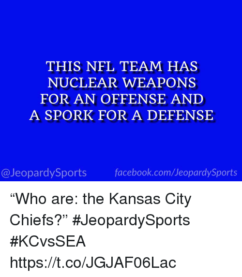 "Nuclear Weapons: THIS NFL TEAM HAS  NUCLEAR WEAPONS  FOR AN OFFENSE AND  A SPORK FOR A DEFENSE  @JeopardySports facebook.com/JeopardySports ""Who are: the Kansas City Chiefs?"" #JeopardySports #KCvsSEA https://t.co/JGJAF06Lac"
