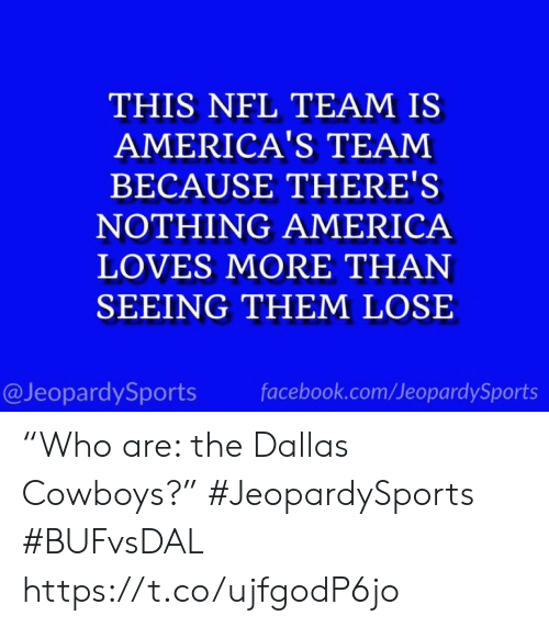 "America, Dallas Cowboys, and Facebook: THIS NFL TEAM IS  AMERICA'S TEAM  BECAUSE THERE'S  NOTHING AMERICA  LOVES MORE THAN  SEEING THEM LOSE  @JeopardySports  facebook.com/JeopardySports ""Who are: the Dallas Cowboys?"" #JeopardySports #BUFvsDAL https://t.co/ujfgodP6jo"