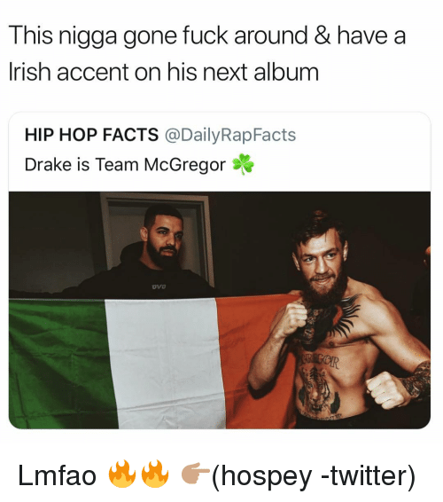 Drake, Facts, and Funny: This nigga gone fuck around & have a  lrish accent on his next album  HIP HOP FACTS @DailyRapFacts  Drake is Team McGregor Lmfao 🔥🔥 👉🏽(hospey -twitter)