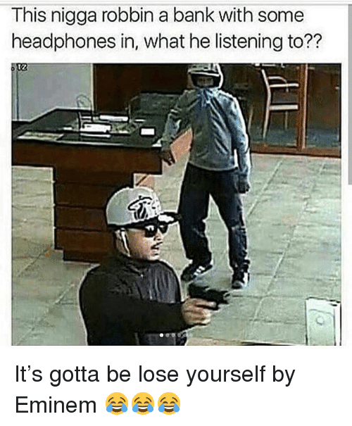 Eminem, Funny, and Lose Yourself: This nigga robbin a bank with some  headphones in, what he listening to??  12 It's gotta be lose yourself by Eminem 😂😂😂