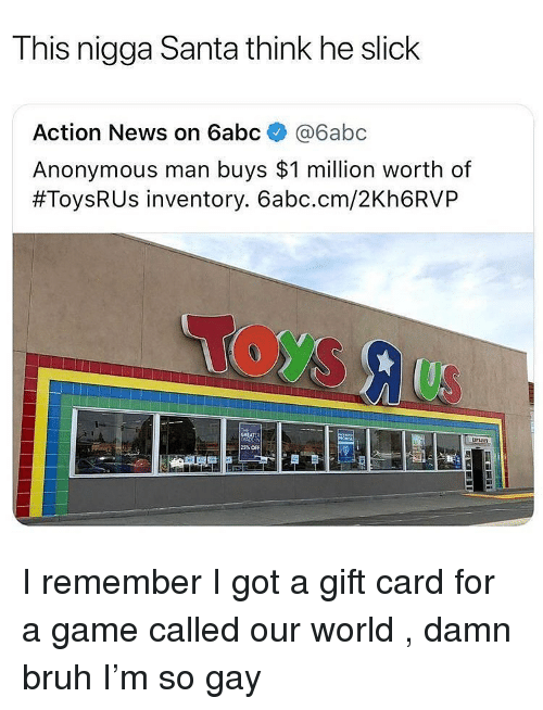 Bruh, News, and Slick: This nigga Santa think he slick  Action News on 6abc @6abc  Anonymous man buys $1 million worth of  #ToysRUs inventory. 6abc.cm/2Kh6RVP  25% OFF I remember I got a gift card for a game called our world , damn bruh I'm so gay