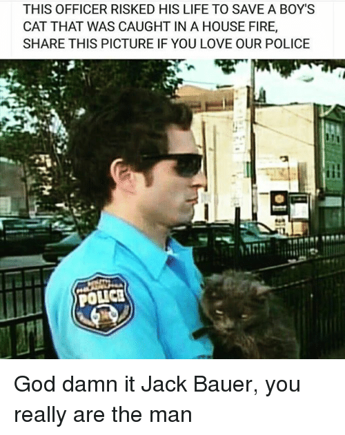 Fire, God, and Life: THIS OFFICER RISKED HIS LIFE TO SAVE A BOY'S  CAT THAT WAS CAUGHT IN A HOUSE FIRE,  SHARE THIS PICTURE IF YOU LOVE OUR POLICE  POLICE God damn it Jack Bauer, you really are the man