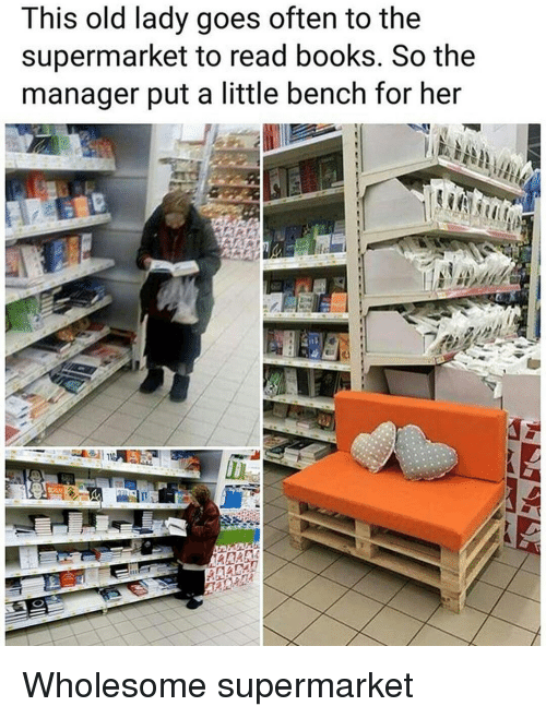 Books, Old, and Wholesome: This old lady goes often to the  supermarket to read books. So the  manager put a little bench for her <p>Wholesome supermarket</p>