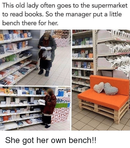 Books, Old, and Got: This old lady often goes to the supermarket  to read books. So the manager put a little  bench there for her. She got her own bench!!