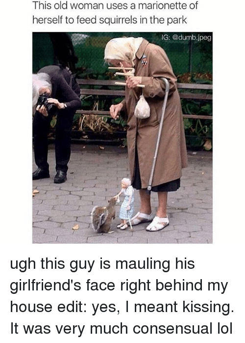 Dumb, Lol, and Memes: This old woman uses a marionette of  herself to feed squirrels inthe park  IG: @dumb jpeg ugh this guy is mauling his girlfriend's face right behind my house edit: yes, I meant kissing. It was very much consensual lol