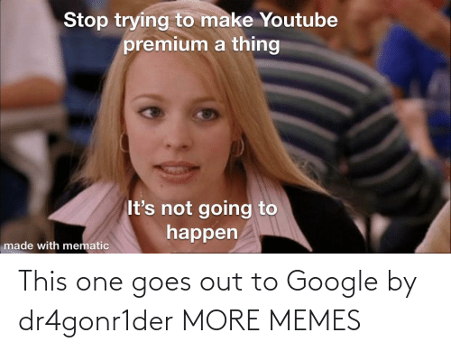Goes: This one goes out to Google by dr4gonr1der MORE MEMES