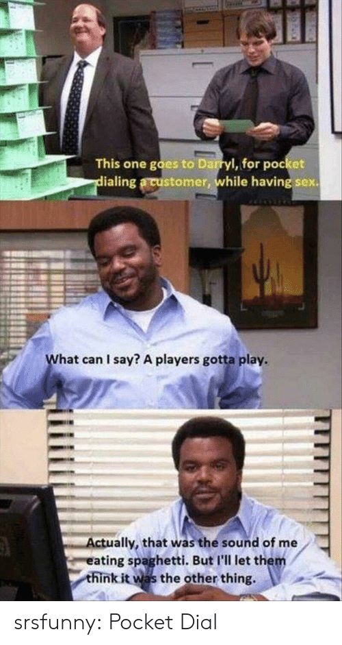 Sex, Tumblr, and Blog: This one goes to Darryl, for pocket  ialing a customer, while having sex.  L.  hat can I say? A players gotta play.  ctually, that was the sound of me  eating spaghetti. But I'll let the  think it was the other thing, srsfunny:  Pocket Dial