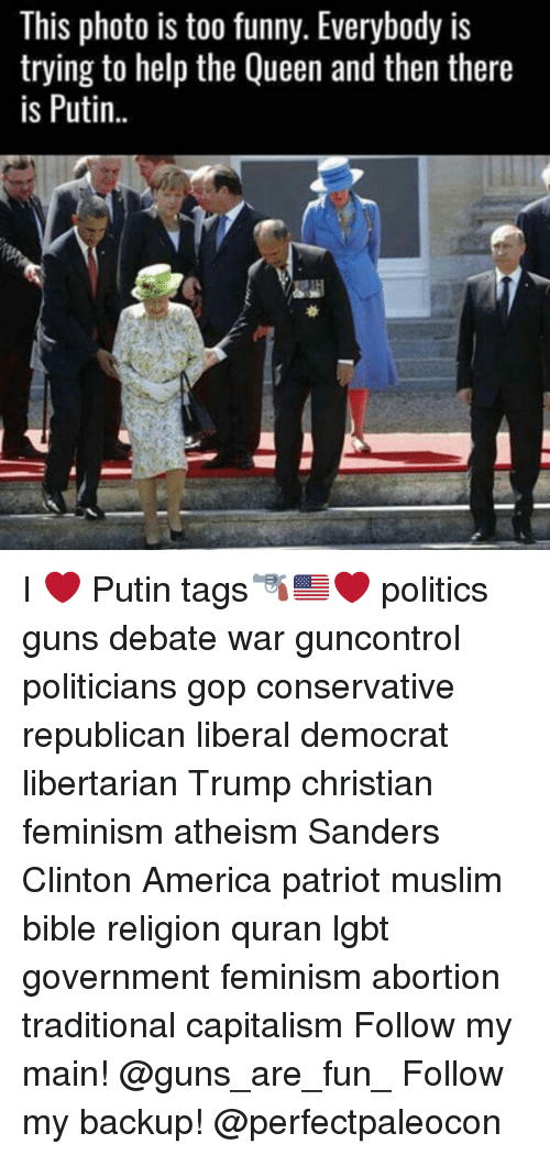 Libertarianism: This photo is too funny. Everybody is  trying to help the Queen and then there  is Putin I ❤ Putin tags🔫🇺🇸❤️ politics guns debate war guncontrol politicians gop conservative republican liberal democrat libertarian Trump christian feminism atheism Sanders Clinton America patriot muslim bible religion quran lgbt government feminism abortion traditional capitalism Follow my main! @guns_are_fun_ Follow my backup! @perfectpaleocon
