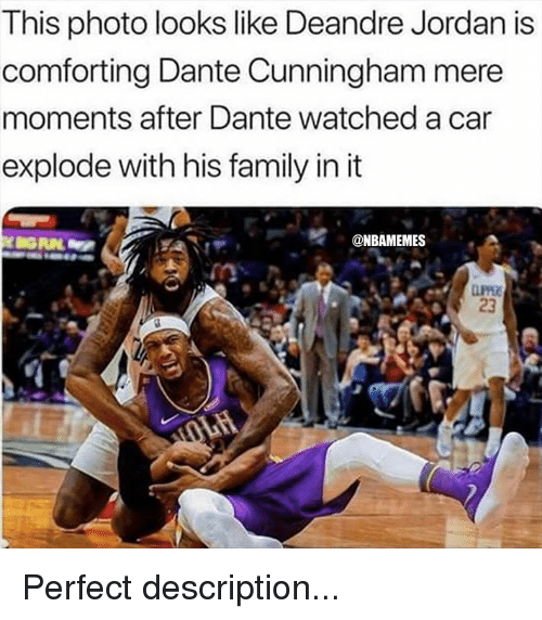 DeAndre Jordan, Family, and Nba: This photo looks like Deandre Jordan is  comforting Dante Cunningham mere  moments after Dante watched a car  explode with his family in it  '.-..tr  @NBAMEMES  23 Perfect description...