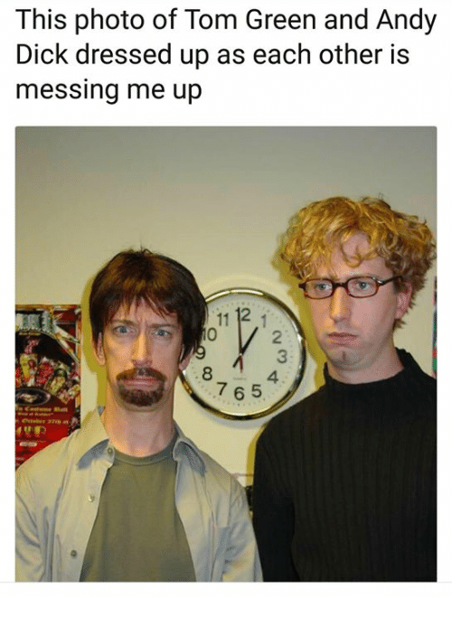 Memes, Dick, and 🤖: This photo of Tom Green and Andy  Dick dressed up as each other is  messing me up  11 12  2  3  4  8  765  49职