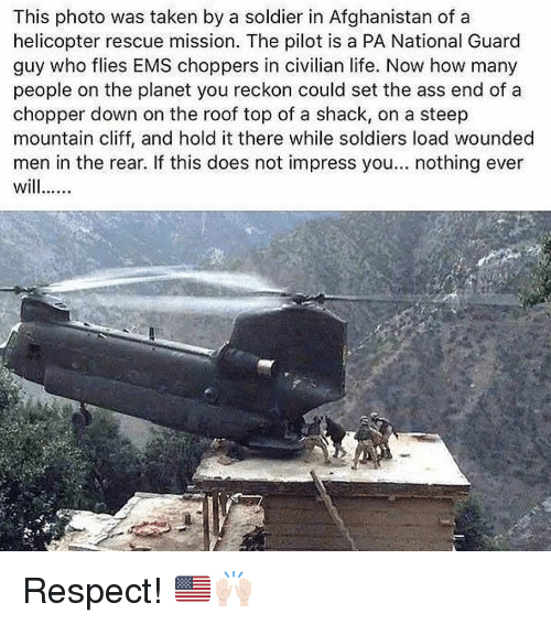 Ass, Life, and Memes: This photo was taken by a soldier in Afghanistan of a  helicopter rescue mission. The pilot is a PA National Guard  guy who flies EMS choppers in civilian life. Now how many  people on the planet you reckon could set the ass end of a  chopper down on the roof top of a shack, on a steep  mountain cliff, and hold it there while soldiers load wounded  men in the rear. If this does not impress you... nothing ever Respect! 🇺🇸🙌🏻