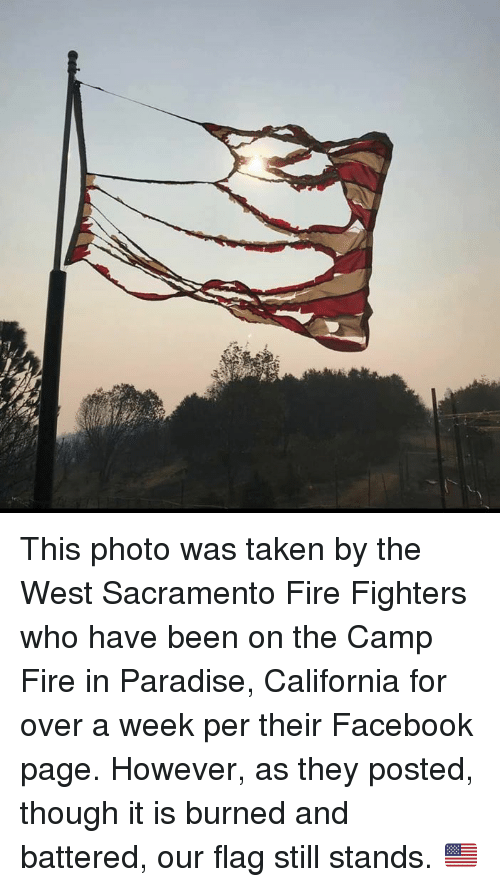 Sacramento: This photo was taken by the West Sacramento Fire Fighters who have been on the Camp Fire in Paradise, California for over a week per their Facebook page.   However, as they posted, though it is burned and battered, our flag still stands. 🇺🇸