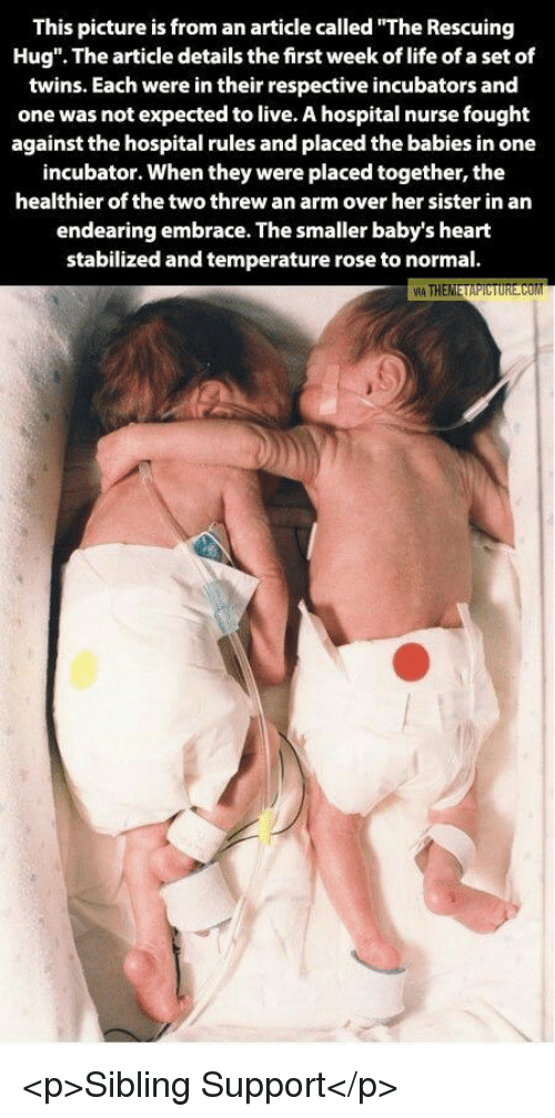 """Life, Twins, and Heart: This picture is from an article called """"The Rescuing  Hug"""". The article details the first week of life of a set of  twins. Each were in their respective incubators and  one was not expected to live. A hospital nurse fought  against the hospital rules and placed the babies in one  incubator. When they were placed together, the  healthier of the two threw an arm over her sister in an  endearing embrace. The smaller baby's heart  stabilized and temperature rose to normal. <p>Sibling Support</p>"""