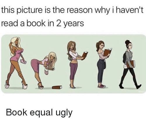 Ugly, Book, and Reason: this picture is the reason why i haven't  read a book in 2 years