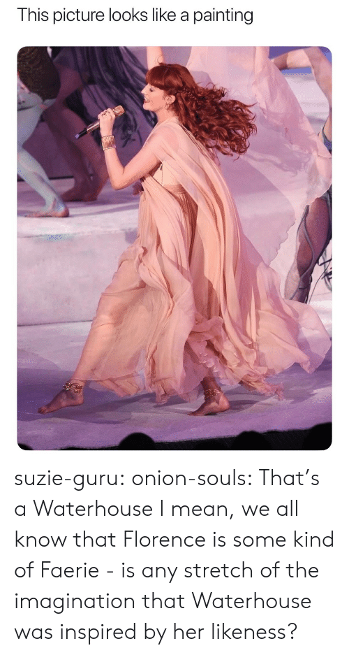 Onion: This picture looks like a painting suzie-guru: onion-souls:  That's a Waterhouse   I mean, we all know that Florence is some kind of Faerie - is any stretch of the imagination that Waterhouse was inspired by her likeness?