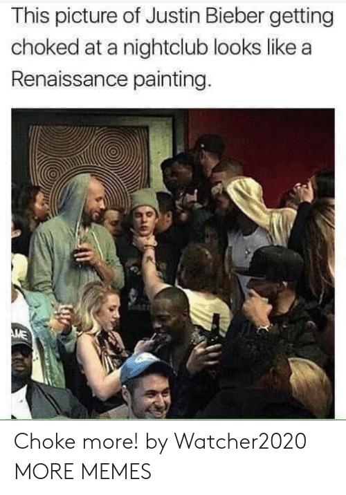 choked: This picture of Justin Bieber getting  choked at a nightclub looks like a  Renaissance painting.  ME Choke more! by Watcher2020 MORE MEMES