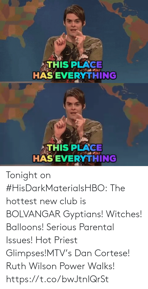 Club, Memes, and Mtv: THIS PLACE  HÄS EVERYTHING   THIS PLACE  HÄS EVERYTHING Tonight on #HisDarkMaterialsHBO: The hottest new club is BOLVANGAR Gyptians! Witches! Balloons! Serious Parental Issues! Hot Priest Glimpses!MTV's Dan Cortese! Ruth Wilson Power Walks! https://t.co/bwJtnlQrSt