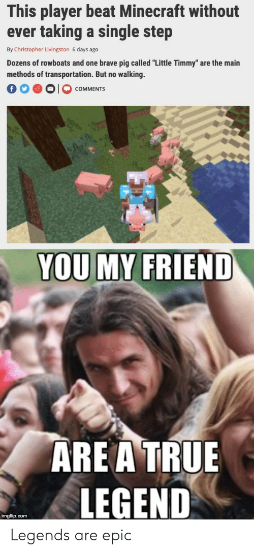 """christopher: This player beat Minecraft without  ever taking a single step  By Christopher Livingston 6 days ago  Dozens of rowboats and one brave pig called """"Little Timmy"""" are the main  methods of transportation. But no walking.  COMMENTS  YOU MY FRIEND  ARE A TRUE  LEGEND  imgflip.com Legends are epic"""