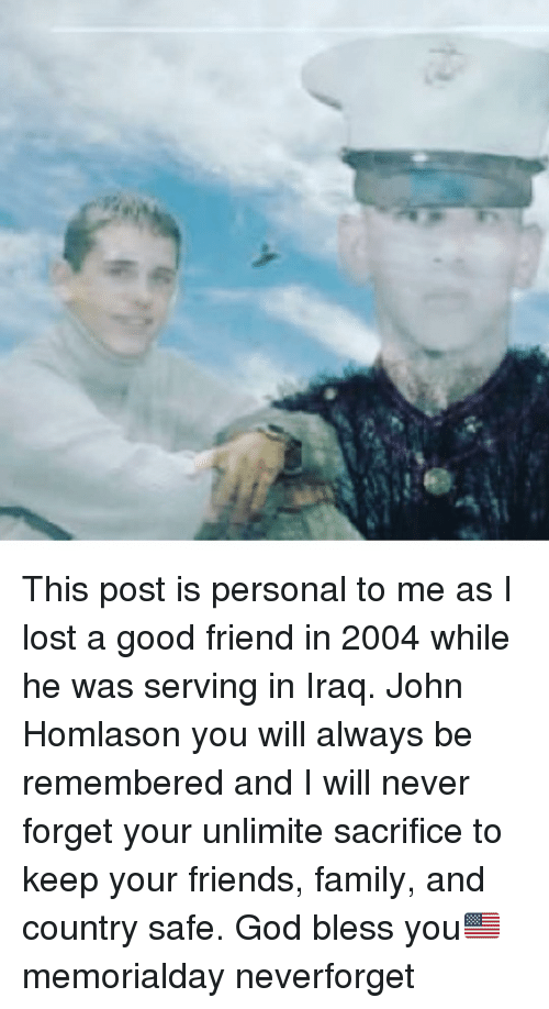 Family, Friends, and God: This post is personal to me as I lost a good friend in 2004 while he was serving in Iraq. John Homlason you will always be remembered and I will never forget your unlimite sacrifice to keep your friends, family, and country safe. God bless you🇺🇸 memorialday neverforget