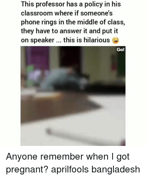 Memes, Phone, and Pregnant: This professor has a policy in his  classroom where if someone's  phone rings in the middle of class,  they have to answer it and put it  on speaker this is hilarious  Go! Anyone remember when I got pregnant? aprilfools bangladesh