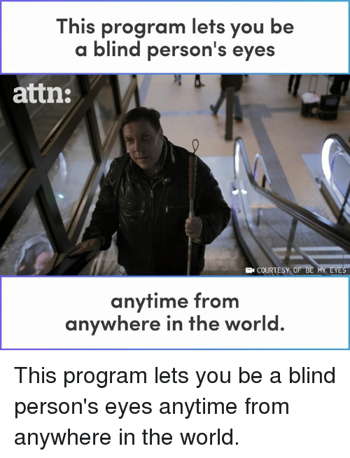 Memes, World, and 🤖: This program lets you be  a blind person's eyes  attn:  B COURTESY OF BE  anytime from  anywhere in the world This program lets you be a blind person's eyes anytime from anywhere in the world.