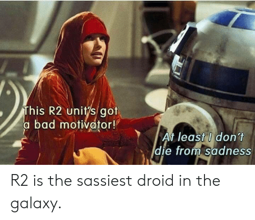 droid: This R2 unitys got  a bad motivator!  At least I don't  die from Sadness  E) R2 is the sassiest droid in the galaxy.