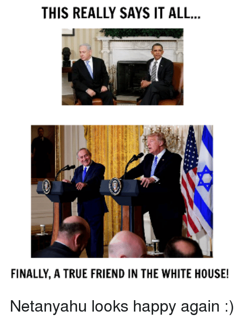 Memes, True, and White House: THIS REALLY SAYS IT ALL...  FINALLY, A TRUE FRIEND IN THE WHITE HOUSE! Netanyahu looks happy again :)