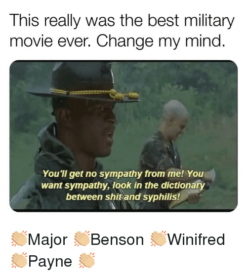 syphilis: This really was the best military  movie ever. Change my mind  You'll get no sympathy from me! You  want sympathy, look in the dictionary  between shitand syphilis! 👏🏼Major 👏🏼Benson 👏🏼Winifred 👏🏼Payne 👏🏼