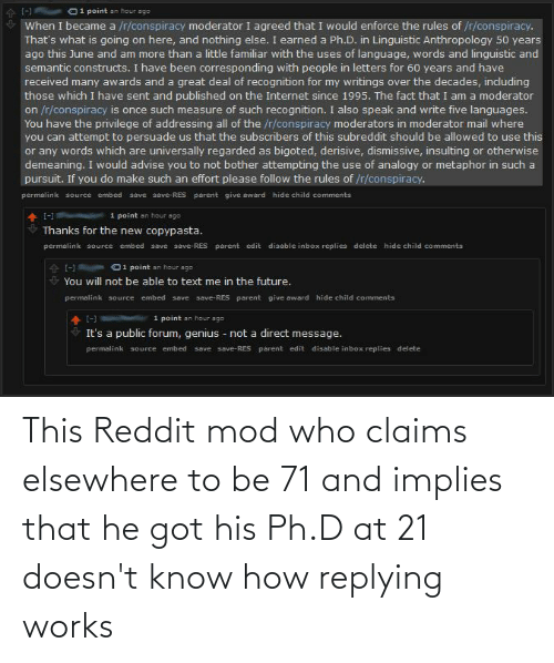 Replying: This Reddit mod who claims elsewhere to be 71 and implies that he got his Ph.D at 21 doesn't know how replying works
