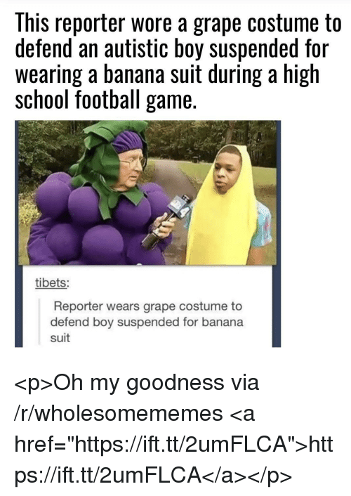 """Football, School, and Banana: This reporter wore a grape costume to  defend an autistic boy suspended for  wearing a banana suit during a high  school football game.  tibets:  Reporter wears grape costume to  defend boy suspended for banana  suit <p>Oh my goodness via /r/wholesomememes <a href=""""https://ift.tt/2umFLCA"""">https://ift.tt/2umFLCA</a></p>"""