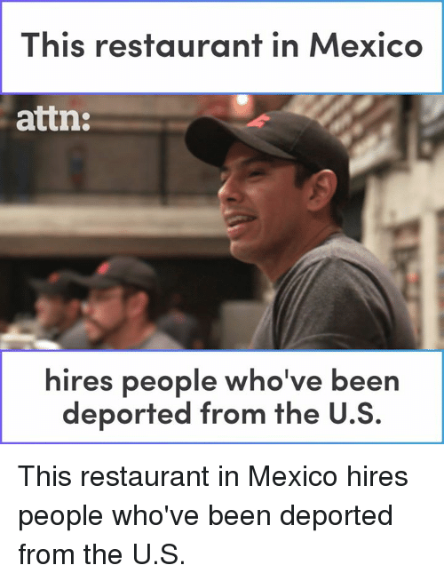 Memes, Mexico, and Restaurant: This restaurant in Mexico  attn:  hires people who've been  deported from the U.S. This restaurant in Mexico hires people who've been deported from the U.S.