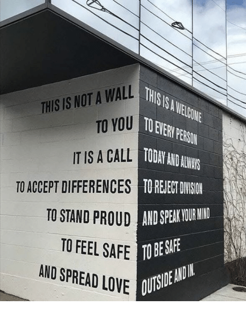 Love, Today, and Mind: THIS S A WELCONE  OEVERY PERSON  TODAY AND ALWAYS  TO ACCEPT DIFFERENCES TO REJECT DWISIO  THIS IS NOT A WALL  TO YOU  UD AND SPEAK YOUR MIND  BE SAFE  UTSIDEA  TO STAND  TO FEEL SAFE TO  AND SPREAD LOVE